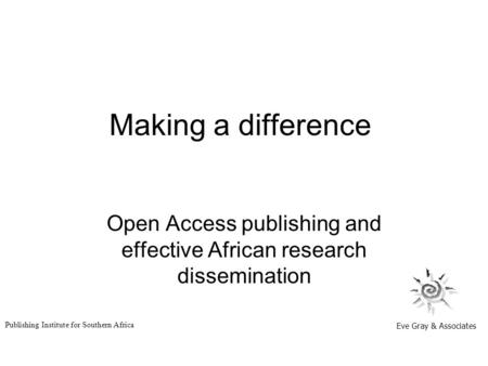 Making a difference Open Access publishing and effective African research dissemination Eve Gray & Associates Publishing Institute for Southern Africa.