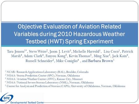Objective Evaluation of Aviation Related Variables during 2010 Hazardous Weather Testbed (HWT) Spring Experiment Tara Jensen 1*, Steve Weiss 2, Jason J.