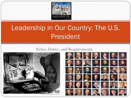 Roles, Duties, and Requirements Leadership in Our Country: The U.S. President.