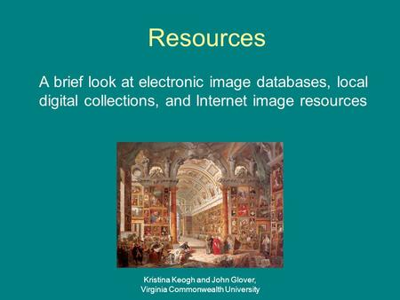 Kristina Keogh and John Glover, Virginia Commonwealth University Resources A brief look at electronic image databases, local digital collections, and Internet.