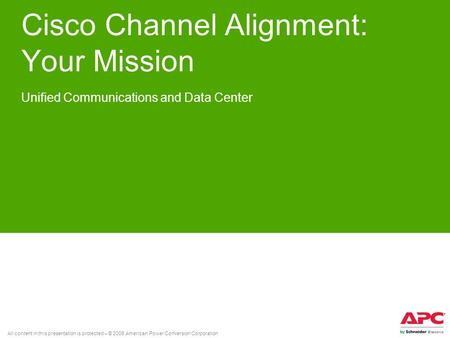 All content in this presentation is protected – © 2008 American Power Conversion Corporation Cisco Channel Alignment: Your Mission Unified Communications.
