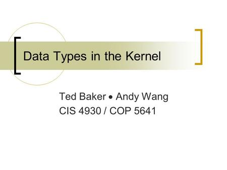 Data Types in the Kernel Ted Baker  Andy Wang CIS 4930 / COP 5641.