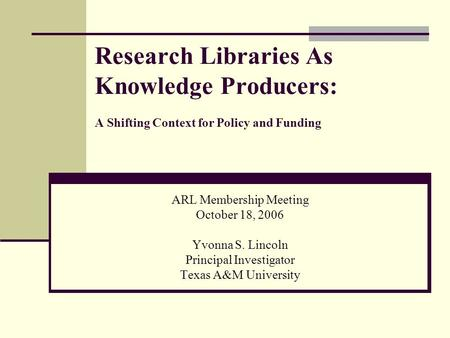 Research Libraries As Knowledge Producers: A Shifting Context for Policy and Funding ARL Membership Meeting October 18, 2006 Yvonna S. Lincoln Principal.