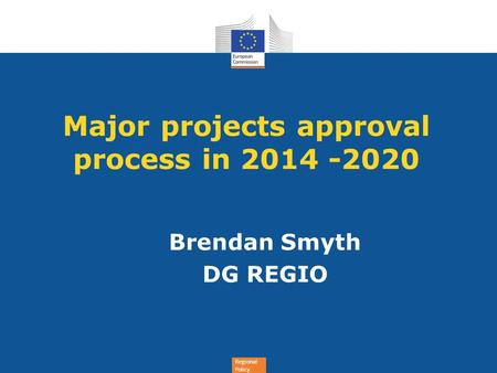 Regional Policy Major projects approval process in 2014 -2020 Brendan Smyth DG REGIO.