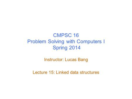 CMPSC 16 Problem Solving with Computers I Spring 2014 Instructor: Lucas Bang Lecture 15: Linked data structures.