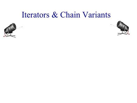 Iterators & Chain Variants. Iterators  An iterator permits you to examine the elements of a data structure one at a time.  C++ iterators Forward iterator.