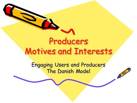 Producers Motives and Interests Engaging Users and Producers The Danish Model.