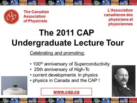 The Canadian Association of Physicists L'Association canadienne des physiciens et physiciennes The 2011 CAP Undergraduate Lecture Tour Celebrating and.