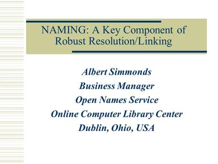 NAMING: A Key Component of Robust Resolution/Linking Albert Simmonds Business Manager Open Names Service Online Computer Library Center Dublin, Ohio, USA.