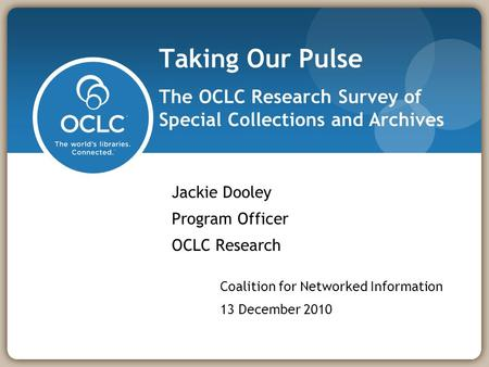 Taking Our Pulse The OCLC Research Survey of Special Collections and Archives Jackie Dooley Program Officer OCLC Research Coalition for Networked Information.