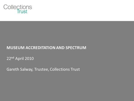 MUSEUM ACCREDITATION AND SPECTRUM 22 nd April 2010 Gareth Salway, Trustee, Collections Trust.