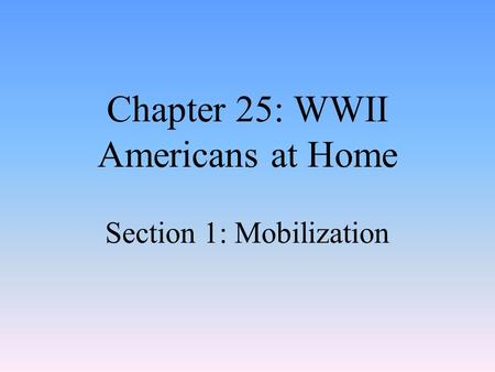 Chapter 25: WWII Americans at Home Section 1: Mobilization.