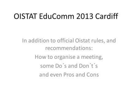 OISTAT EduComm 2013 Cardiff In addition to official Oistat rules, and recommendations: How to organise a meeting, some Do´s and Don´t´s and even Pros and.