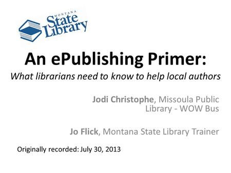 An ePublishing Primer: What librarians need to know to help local authors Jodi Christophe, Missoula Public Library - WOW Bus Jo Flick, Montana State Library.