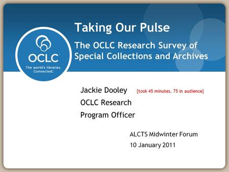 Taking Our Pulse The OCLC Research Survey of Special Collections and Archives Jackie Dooley [took 45 minutes, 75 in audience] OCLC Research Program Officer.
