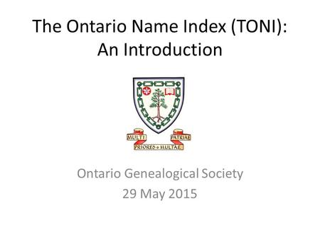 The Ontario Name Index (TONI): An Introduction Ontario Genealogical Society 29 May 2015.