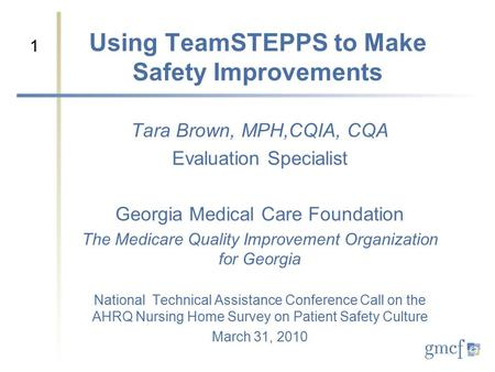 1 Using TeamSTEPPS to Make Safety Improvements Tara Brown, MPH,CQIA, CQA Evaluation Specialist Georgia Medical Care Foundation The Medicare Quality Improvement.