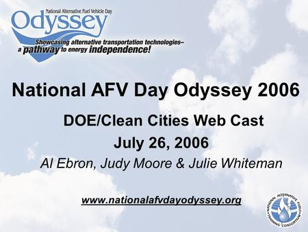 National AFV Day Odyssey 2006 DOE/Clean Cities Web Cast July 26, 2006 Al Ebron, Judy Moore & Julie Whiteman www.nationalafvdayodyssey.org.