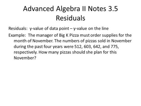 Advanced Algebra II Notes 3.5 Residuals Residuals: y-value of data point – y-value on the line Example: The manager of Big K Pizza must order supplies.