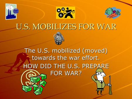 U.S. MOBILIZES FOR WAR The U.S. mobilized (moved) towards the war effort. HOW DID THE U.S. PREPARE FOR WAR?