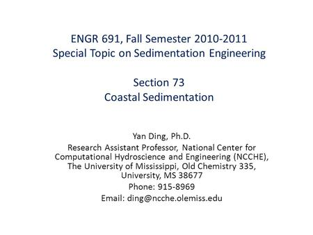 ENGR 691, Fall Semester 2010-2011 Special Topic on Sedimentation Engineering Section 73 Coastal Sedimentation Yan Ding, Ph.D. Research Assistant Professor,