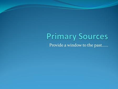 Provide a window to the past……. What is a primary source? Primary Source – original documents and objects which were created at the time under study,