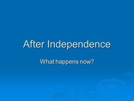 After Independence What happens now?. ___________________________________________________ ___________________________________________________ ___________________________________________________.