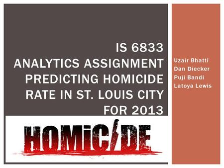 Uzair Bhatti Dan Diecker Puji Bandi Latoya Lewis IS 6833 ANALYTICS ASSIGNMENT PREDICTING HOMICIDE RATE IN ST. LOUIS CITY FOR 2013.