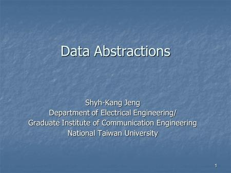 1 Data Abstractions Shyh-Kang Jeng Department of Electrical Engineering/ Graduate Institute of Communication Engineering National Taiwan University.