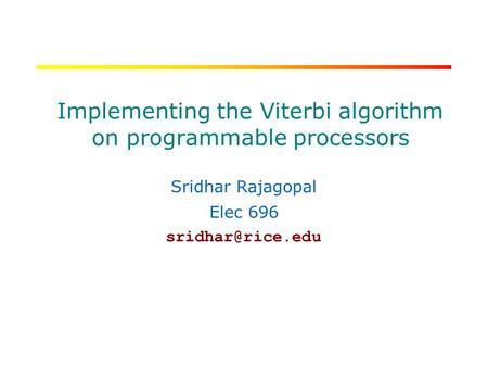 RICE UNIVERSITY Implementing the Viterbi algorithm on programmable processors Sridhar Rajagopal Elec 696