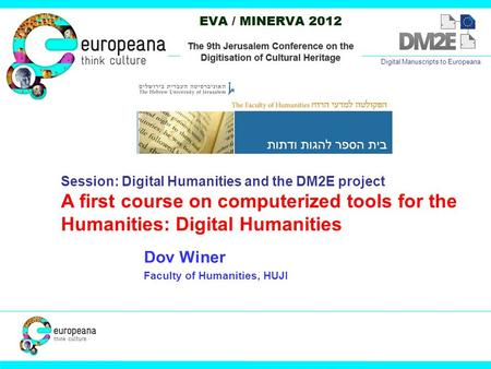 Dov Winer Faculty of Humanities, HUJI Digital Manuscripts to Europeana Session: Digital Humanities and the DM2E project A first course on computerized.