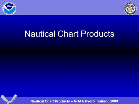 Nautical Chart Products – NOAA Hydro Training 2009 Nautical Chart Products.
