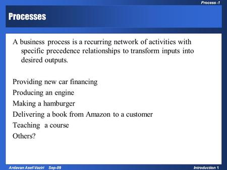 1 Process Management and Strategy Introduction 1Ardavan Asef-Vaziri Sep-09 Process -1 Processes A business process is a recurring network of activities.