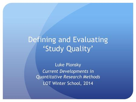Defining and Evaluating 'Study Quality' Luke Plonsky Current Developments in Quantitative Research Methods LOT Winter School, 2014.