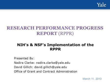 RESEARCH PERFORMANCE PROGRESS REPORT (RPPR) NIH's & NSF's Implementation of the RPPR Presented By: Nadira Clarke: David Gillich: