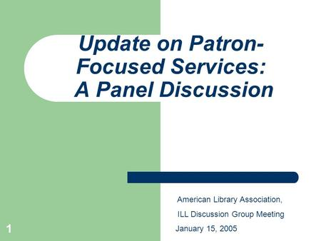 1 Update on Patron- Focused Services: A Panel Discussion American Library Association, ILL Discussion Group Meeting January 15, 2005.