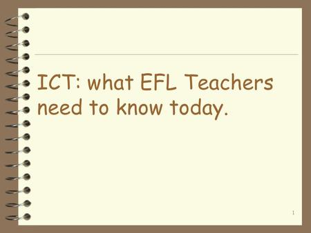 1 ICT: what EFL Teachers need to know today. 2 General outline 4 Why use the Net for ELT? 4 What skills are needed? 4 Lesson planning/ teaching 4 Practical.