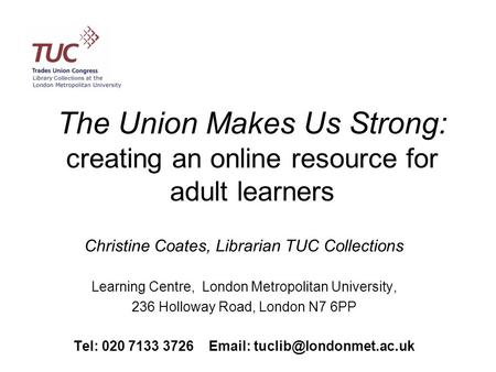 The Union Makes Us Strong: creating an online resource for adult learners Christine Coates, Librarian TUC Collections Learning Centre, London Metropolitan.