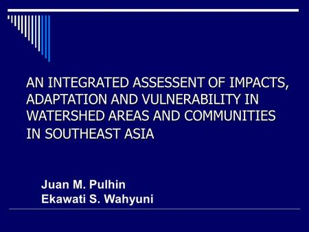 AN INTEGRATED ASSESSENT OF IMPACTS, ADAPTATION AND VULNERABILITY IN WATERSHED AREAS AND COMMUNITIES IN SOUTHEAST ASIA Juan M. Pulhin Ekawati S. Wahyuni.