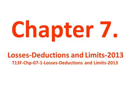 Chapter 7. Losses-Deductions and Limits-2013 T13F-Chp-07-1-Losses-Deductions and Limits-2013.