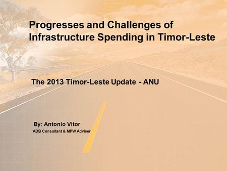 Progresses and Challenges of Infrastructure Spending in Timor-Leste By: Antonio Vitor The 2013 Timor-Leste Update - ANU ADB Consultant & MPW Adviser.