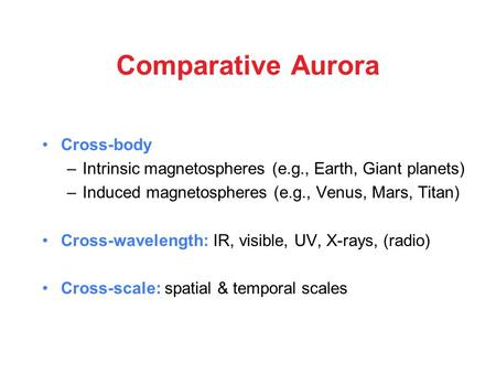 Comparative Aurora Cross-body –Intrinsic magnetospheres (e.g., Earth, Giant planets) –Induced magnetospheres (e.g., Venus, Mars, Titan) Cross-wavelength: