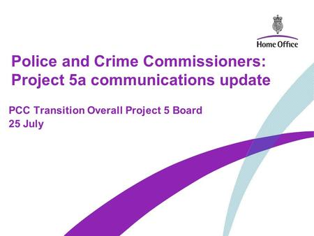 Police and Crime Commissioners: Project 5a communications update PCC Transition Overall Project 5 Board 25 July.