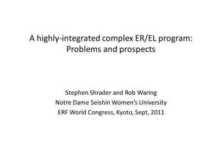 A highly-integrated complex ER/EL program: Problems and prospects Stephen Shrader and Rob Waring Notre Dame Seishin Women's University ERF World Congress,