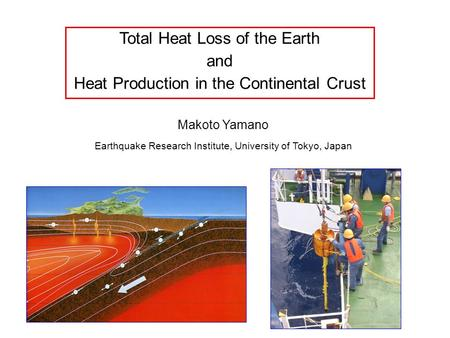 Total Heat Loss of the Earth and Heat Production in the Continental Crust Makoto Yamano Earthquake Research Institute, University of Tokyo, Japan.
