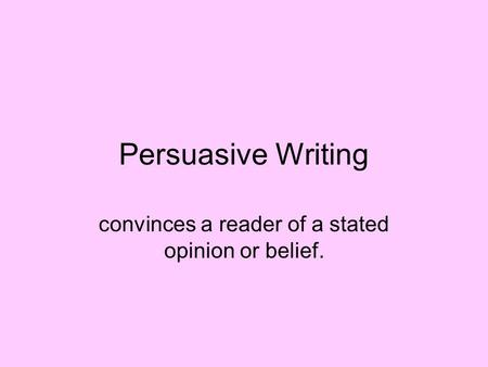 Persuasive Writing convinces a reader of a stated opinion or belief.