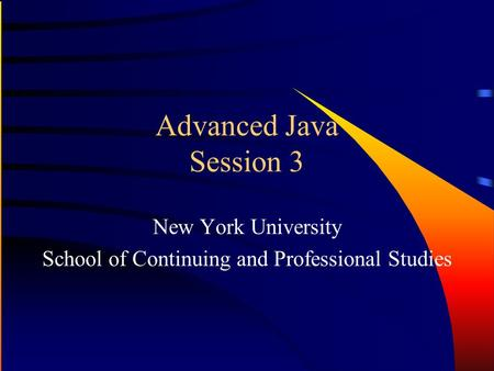 Advanced Java Session 3 New York University School of Continuing and Professional Studies.
