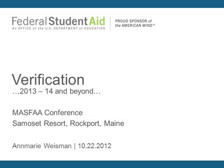 …2013 – 14 and beyond… MASFAA Conference Samoset Resort, Rockport, Maine Verification Annmarie Weisman | 10.22.2012.