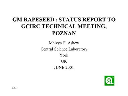 GM RAPESEED : STATUS REPORT TO GCIRC TECHNICAL MEETING, POZNAN Melvyn F. Askew Central Science Laboratory York UK JUNE 2001 GMPoz 1.