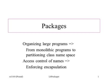 Cs3180 (Prasad)L8Packages1 Packages Organizing large programs => From monolithic programs to partitioning class name space Access control of names => Enforcing.